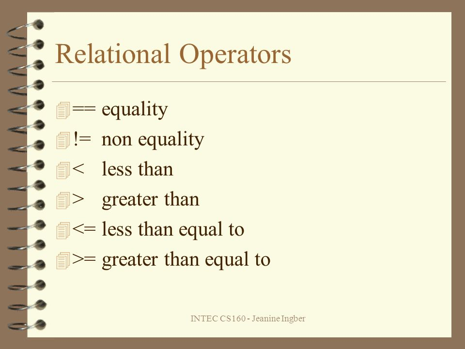 INTEC CS160 - Jeanine Ingber Relational Operators ==equality !=non equality <less than >greater than <=less than equal to >=greater than equal to