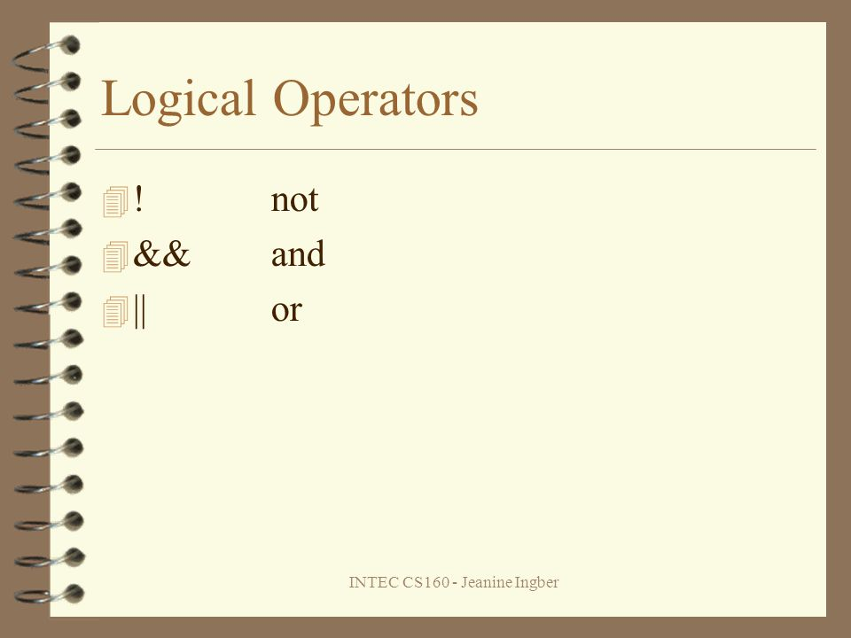 INTEC CS160 - Jeanine Ingber Logical Operators !not &&and ||or