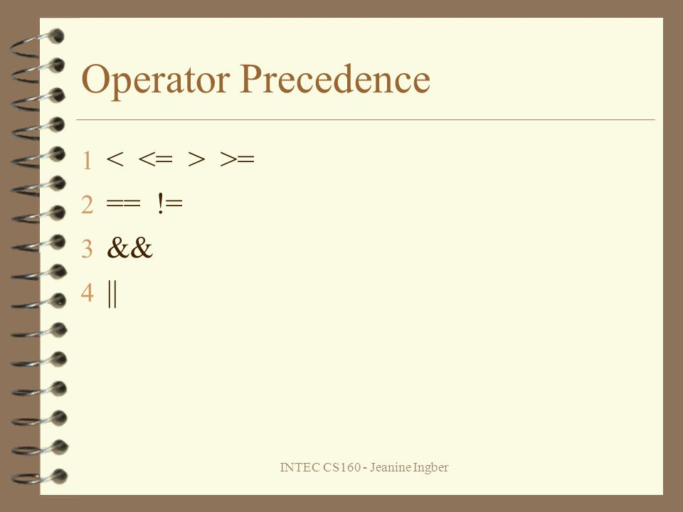 INTEC CS160 - Jeanine Ingber Operator Precedence 1 >= 2 == != 3 && 4 ||