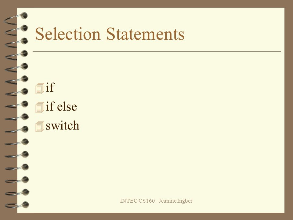 INTEC CS160 - Jeanine Ingber Selection Statements if if else switch