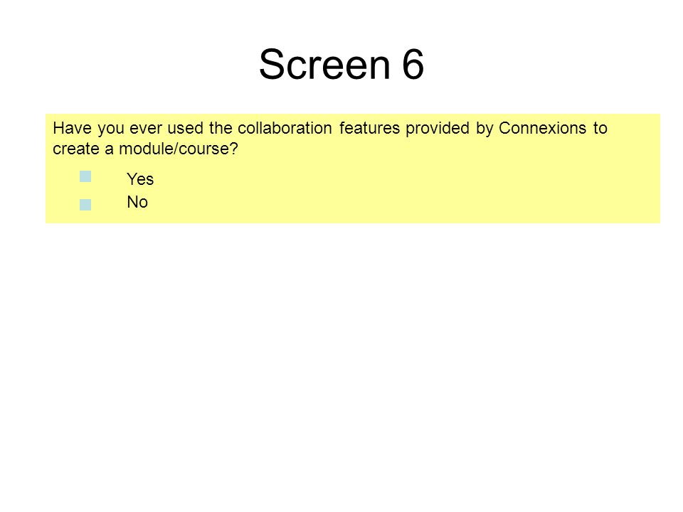 Screen 6 Have you ever used the collaboration features provided by Connexions to create a module/course? No Yes