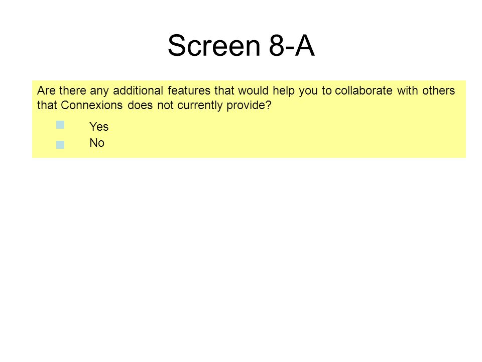 Screen 8-A Are there any additional features that would help you to collaborate with others that Connexions does not currently provide? No Yes