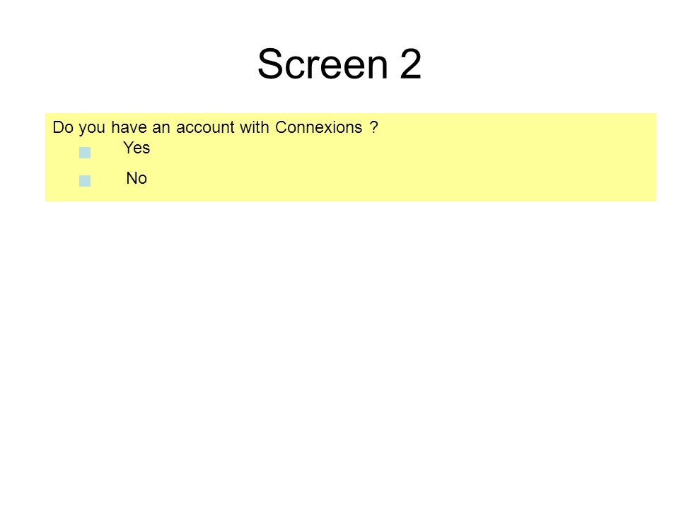 Screen 2 Do you have an account with Connexions ? Yes No