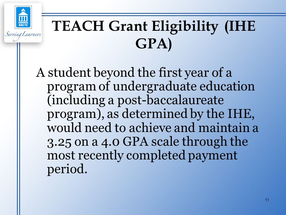 11 TEACH Grant Eligibility (IHE GPA) A student beyond the first year of a program of undergraduate education (including a post-baccalaureate program),