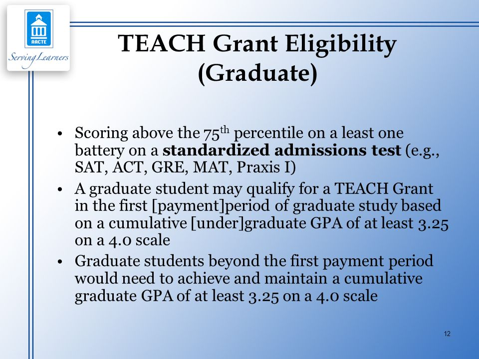 12 TEACH Grant Eligibility (Graduate) Scoring above the 75 th percentile on a least one battery on a standardized admissions test (e.g., SAT, ACT, GRE