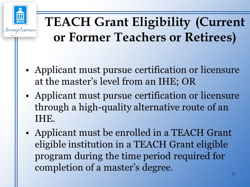 13 TEACH Grant Eligibility (Current or Former Teachers or Retirees) Applicant must pursue certification or licensure at the masters level from an IHE;
