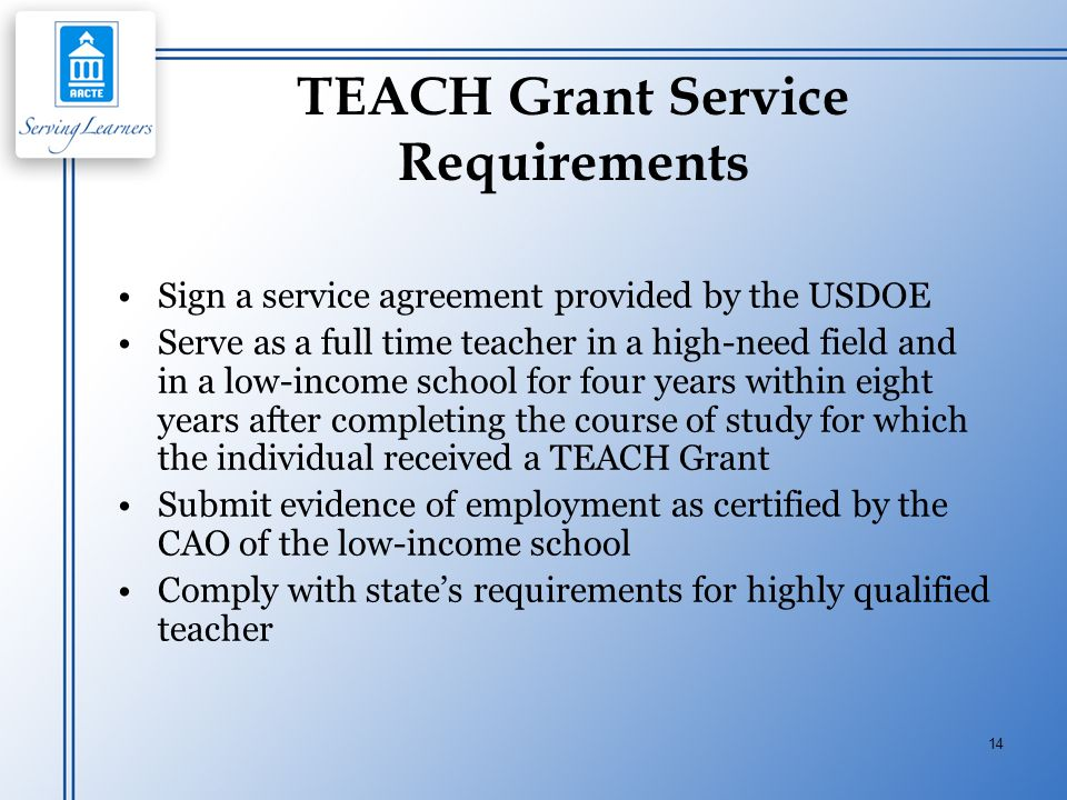 14 TEACH Grant Service Requirements Sign a service agreement provided by the USDOE Serve as a full time teacher in a high-need field and in a low-inco