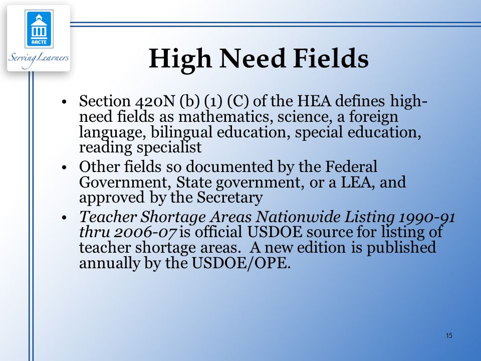15 High Need Fields Section 420N (b) (1) (C) of the HEA defines high- need fields as mathematics, science, a foreign language, bilingual education, sp