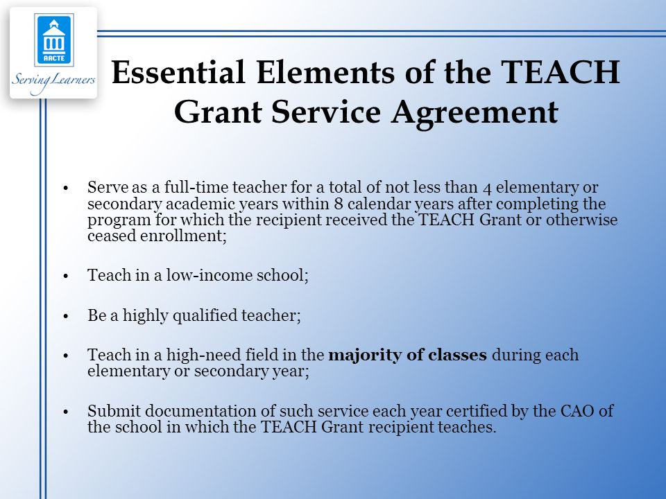 Essential Elements of the TEACH Grant Service Agreement Serve as a full-time teacher for a total of not less than 4 elementary or secondary academic y