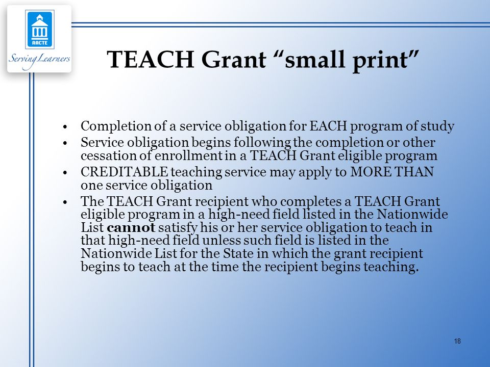 18 TEACH Grant small print Completion of a service obligation for EACH program of study Service obligation begins following the completion or other ce