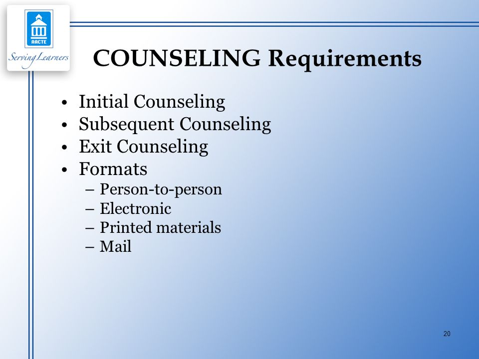 20 COUNSELING Requirements Initial Counseling Subsequent Counseling Exit Counseling Formats –Person-to-person –Electronic –Printed materials –Mail