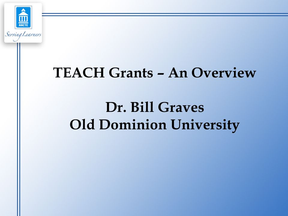 TEACH Grants – An Overview Dr. Bill Graves Old Dominion University