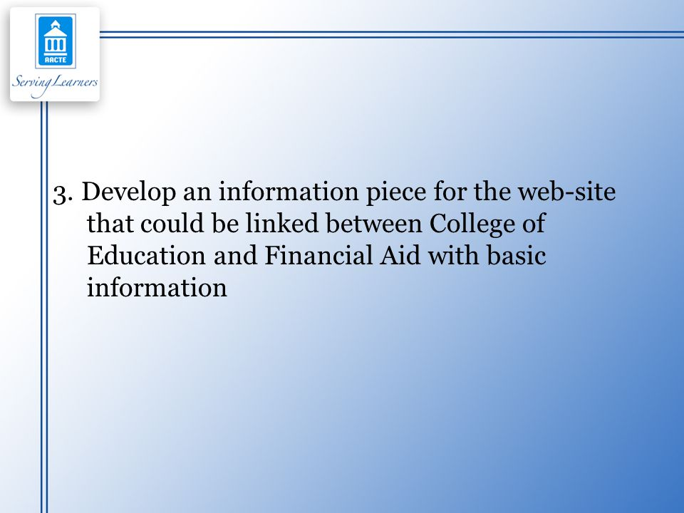 3. Develop an information piece for the web-site that could be linked between College of Education and Financial Aid with basic information