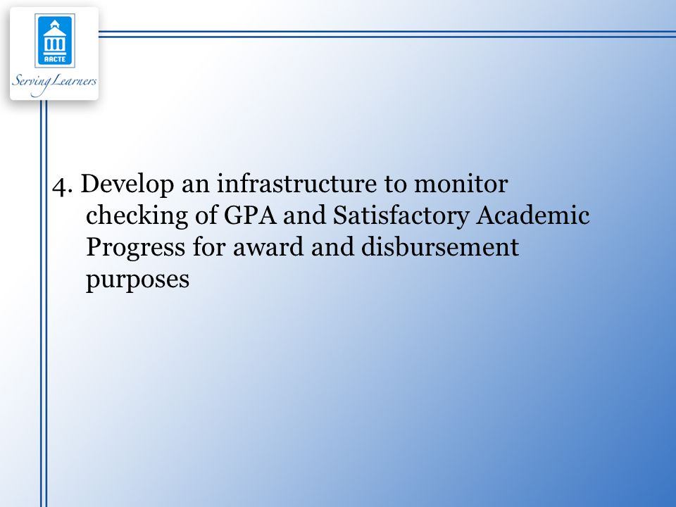 4. Develop an infrastructure to monitor checking of GPA and Satisfactory Academic Progress for award and disbursement purposes