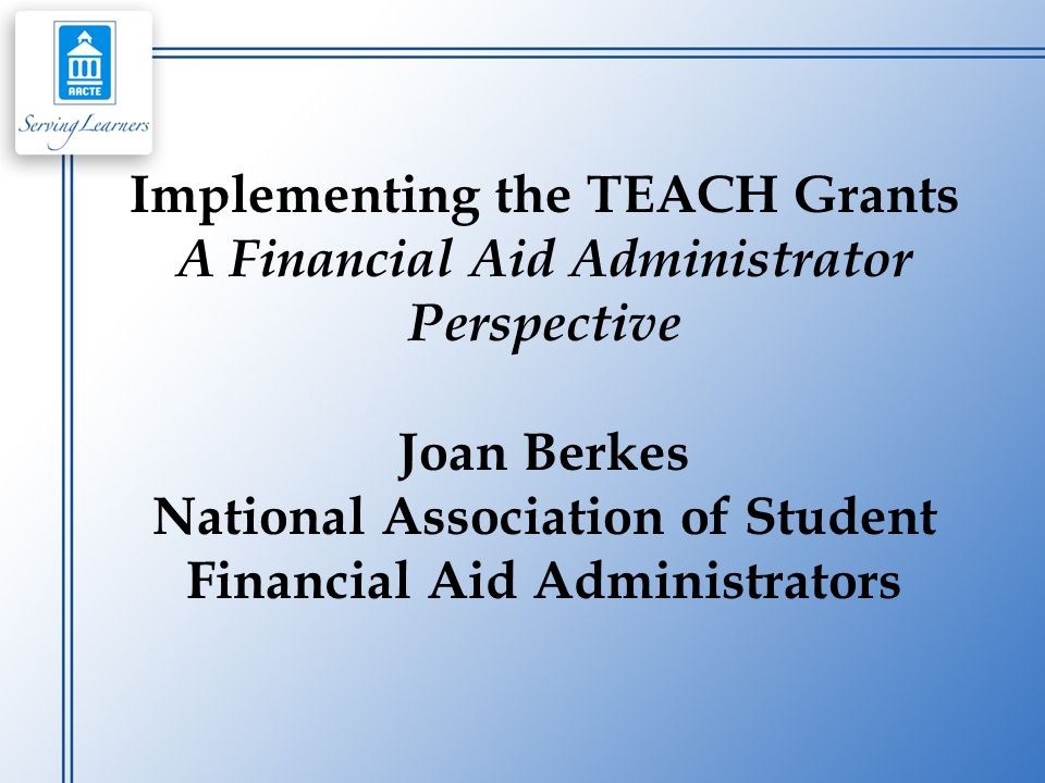 Implementing the TEACH Grants A Financial Aid Administrator Perspective Joan Berkes National Association of Student Financial Aid Administrators