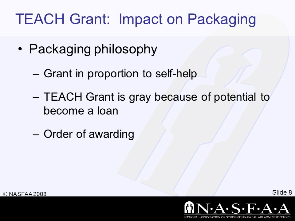 TEACH Grant: Impact on Packaging Packaging philosophy –Grant in proportion to self-help –TEACH Grant is gray because of potential to become a loan –Or