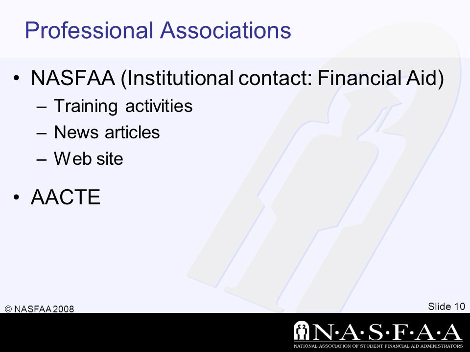 Professional Associations NASFAA (Institutional contact: Financial Aid) –Training activities –News articles –Web site AACTE Slide 10 © NASFAA 2008