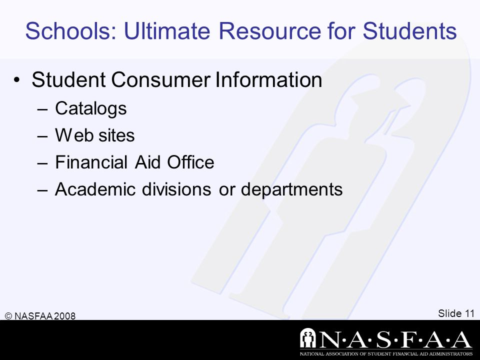 Schools: Ultimate Resource for Students Student Consumer Information –Catalogs –Web sites –Financial Aid Office –Academic divisions or departments Slide 11 © NASFAA 2008