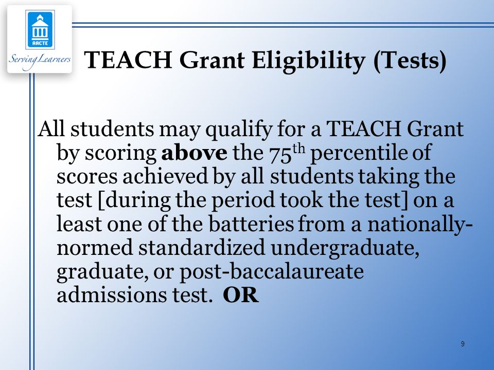 9 TEACH Grant Eligibility (Tests) All students may qualify for a TEACH Grant by scoring above the 75 th percentile of scores achieved by all students