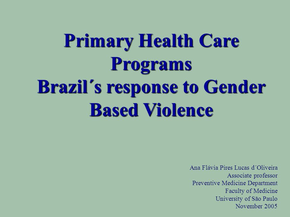 Ana Flávia Pires Lucas d´Oliveira Associate professor Preventive Medicine Department Faculty of Medicine University of São Paulo November 2005 Primary Health Care Programs Brazil´s response to Gender Based Violence