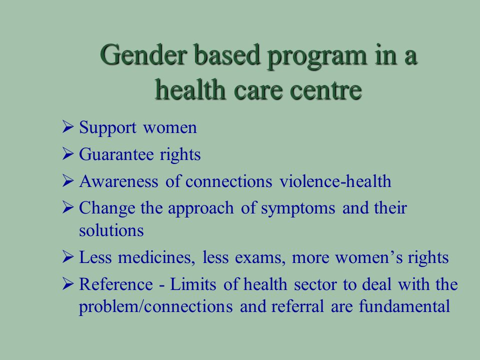 Gender based program in a health care centre Support women Guarantee rights Awareness of connections violence-health Change the approach of symptoms and their solutions Less medicines, less exams, more womens rights Reference - Limits of health sector to deal with the problem/connections and referral are fundamental