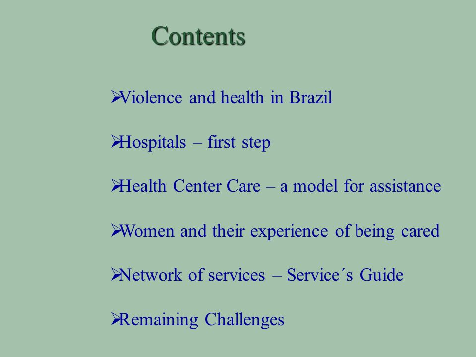 Contents Violence and health in Brazil Hospitals – first step Health Center Care – a model for assistance Women and their experience of being cared Network of services – Service´s Guide Remaining Challenges