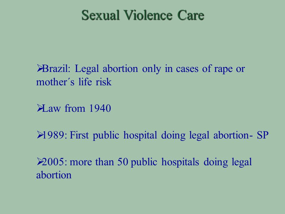 Sexual Violence Care Brazil: Legal abortion only in cases of rape or mother´s life risk Law from 1940 1989: First public hospital doing legal abortion- SP 2005: more than 50 public hospitals doing legal abortion