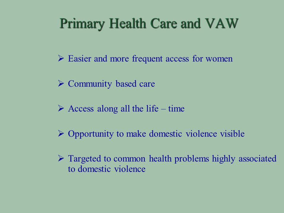 Primary Health Care and VAW Easier and more frequent access for women Community based care Access along all the life – time Opportunity to make domestic violence visible Targeted to common health problems highly associated to domestic violence