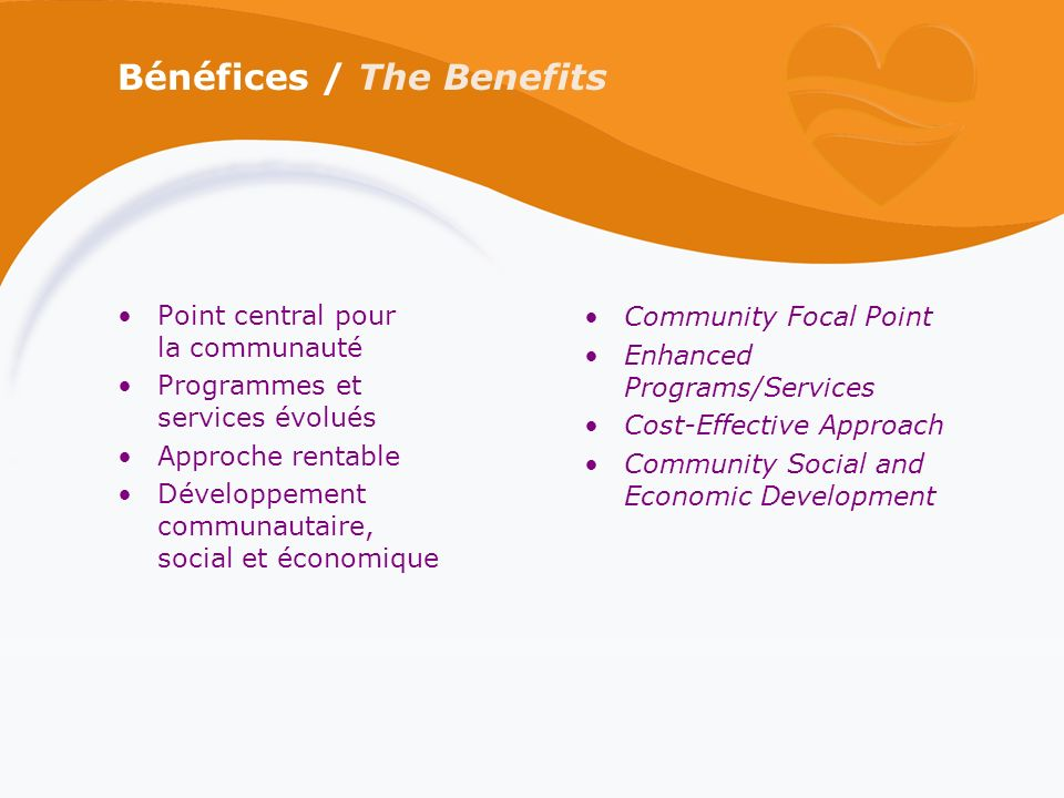 Bénéfices / The Benefits Point central pour la communauté Programmes et services évolués Approche rentable Développement communautaire, social et économique Community Focal Point Enhanced Programs/Services Cost-Effective Approach Community Social and Economic Development