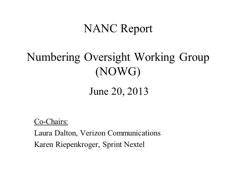 NANC Report Numbering Oversight Working Group (NOWG) June 20, 2013 Co-Chairs: Laura Dalton, Verizon Communications Karen Riepenkroger, Sprint Nextel
