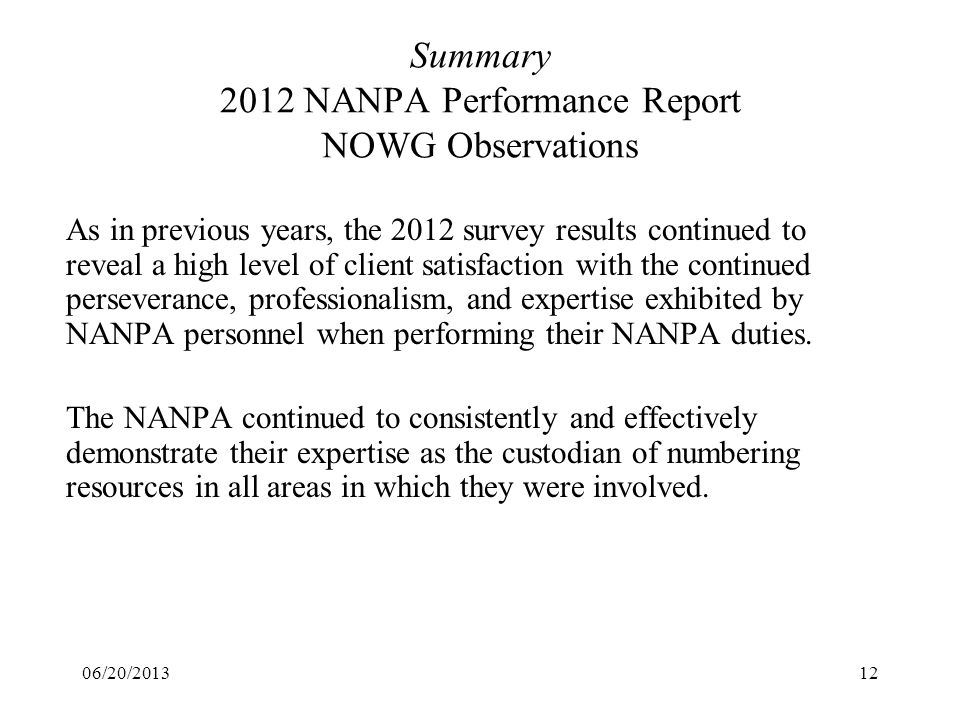 06/20/201312 Summary 2012 NANPA Performance Report NOWG Observations As in previous years, the 2012 survey results continued to reveal a high level of