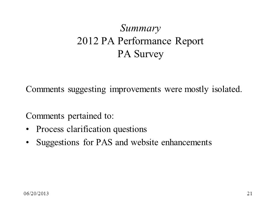 06/20/201321 Summary 2012 PA Performance Report PA Survey Comments suggesting improvements were mostly isolated. Comments pertained to: Process clarif