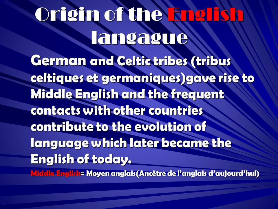 Origin of the English langague German and Celtic tribes (tribus celtiques et germaniques)gave rise to Middle English and the frequent contacts with other countries contribute to the evolution of language which later became the English of today.