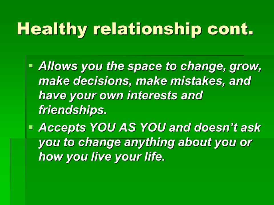 Healthy relationship cont. Allows you the space to change, grow, make decisions, make mistakes, and have your own interests and friendships. Allows yo