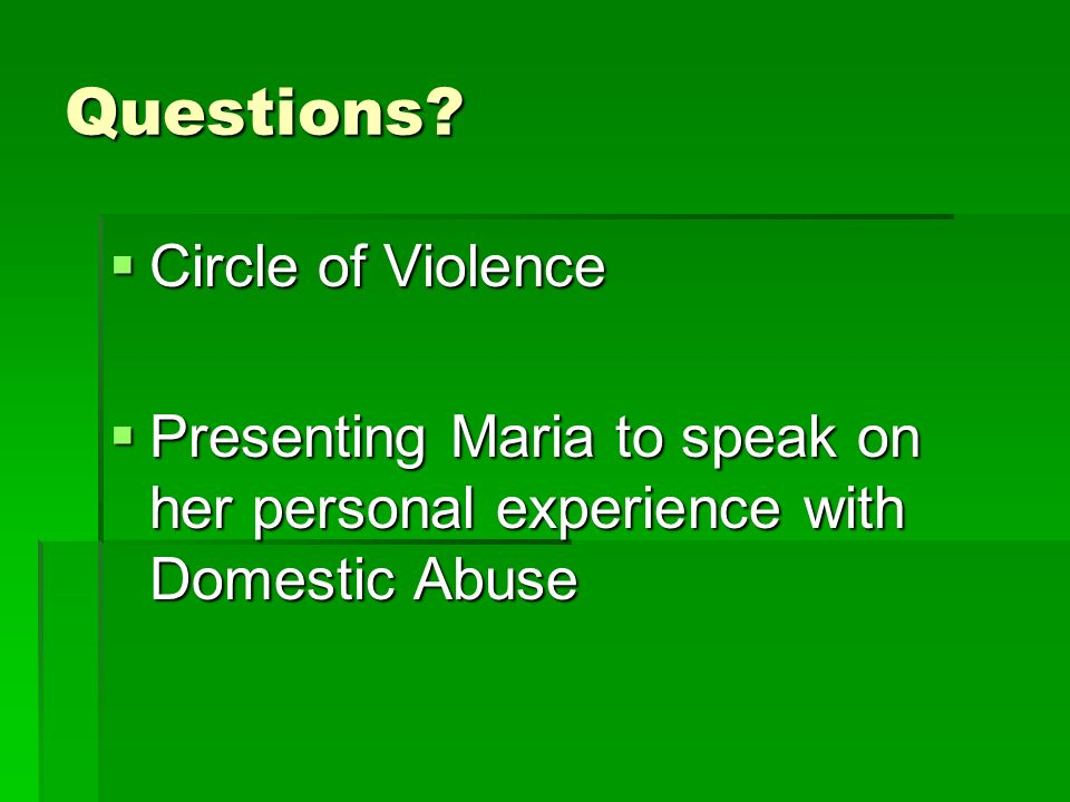 Questions? Circle of Violence Circle of Violence Presenting Maria to speak on her personal experience with Domestic Abuse Presenting Maria to speak on
