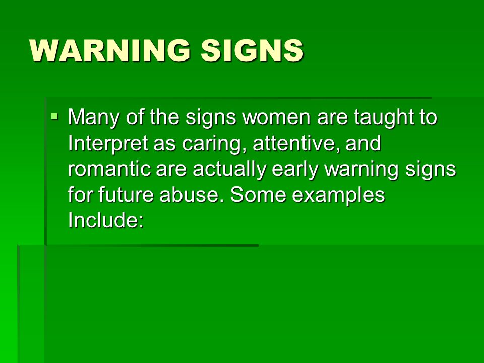 WARNING SIGNS Many of the signs women are taught to Interpret as caring, attentive, and romantic are actually early warning signs for future abuse. So