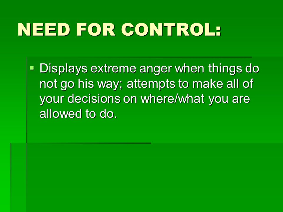 NEED FOR CONTROL: Displays extreme anger when things do not go his way; attempts to make all of your decisions on where/what you are allowed to do. Di