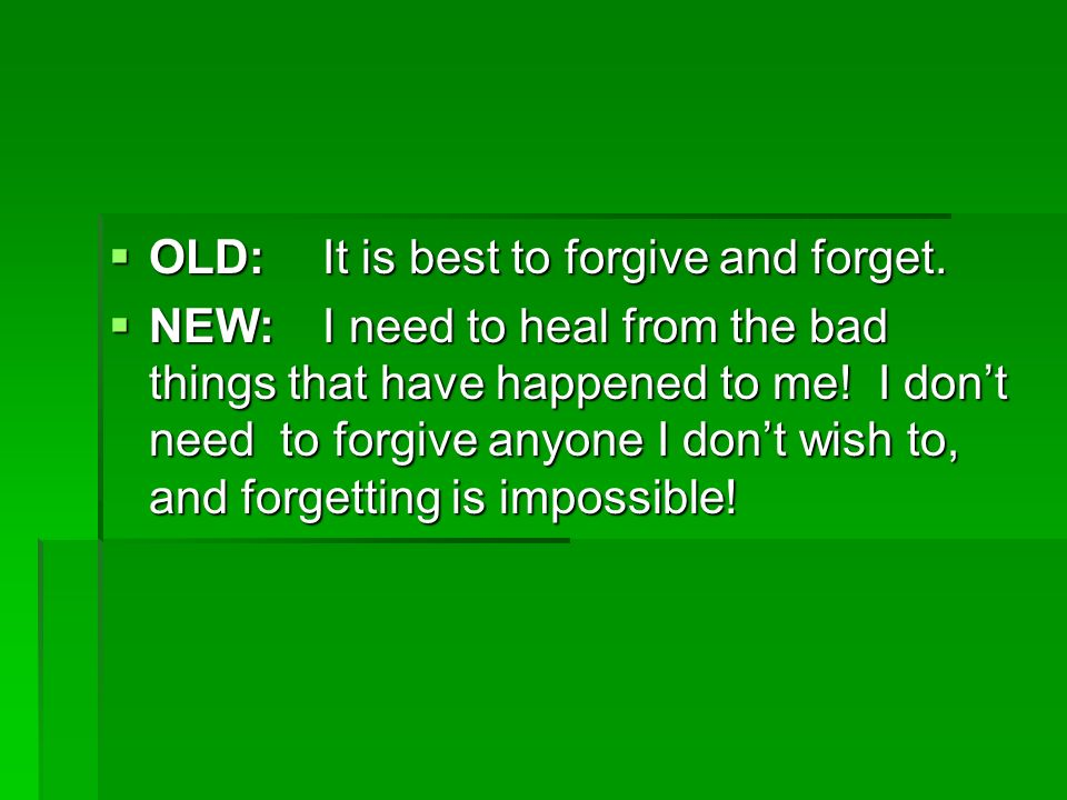 OLD: It is best to forgive and forget. OLD: It is best to forgive and forget. NEW: I need to heal from the bad things that have happened to me! I dont