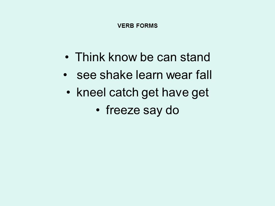 VERB FORMS Think know be can stand see shake learn wear fall kneel catch get have get freeze say do