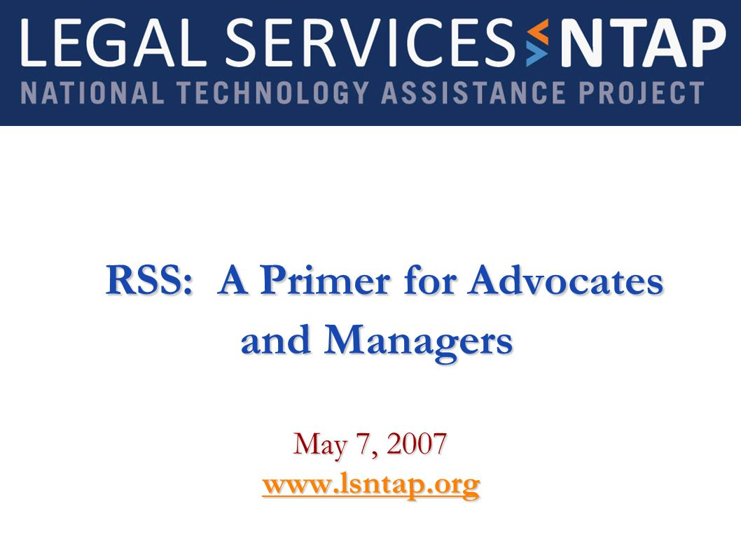 RSS: A Primer for Advocates and Managers RSS: A Primer for Advocates and Managers May 7, 2007 www.lsntap.org
