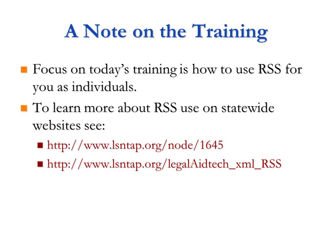 A Note on the Training Focus on todays training is how to use RSS for you as individuals. Focus on todays training is how to use RSS for you as indivi