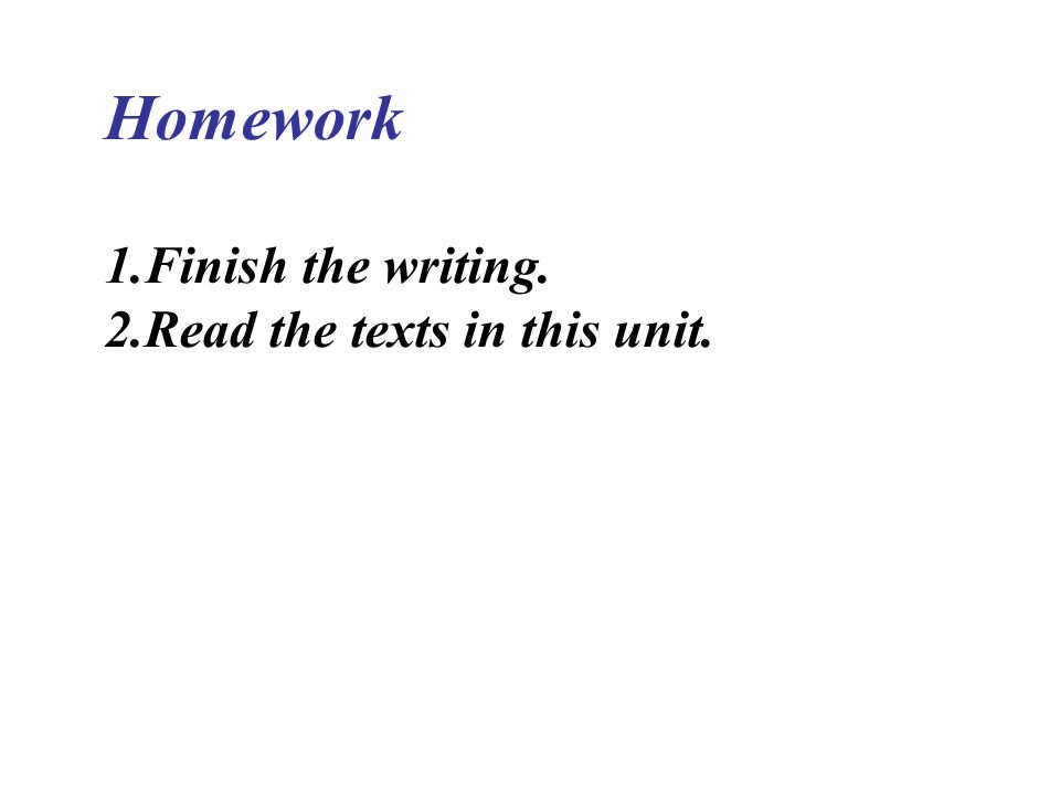Homework 1.Finish the writing. 2.Read the texts in this unit.