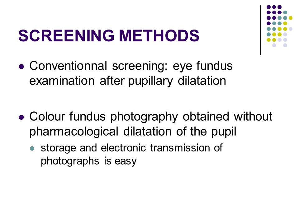 SCREENING METHODS Conventionnal screening: eye fundus examination after pupillary dilatation Colour fundus photography obtained without pharmacological dilatation of the pupil storage and electronic transmission of photographs is easy