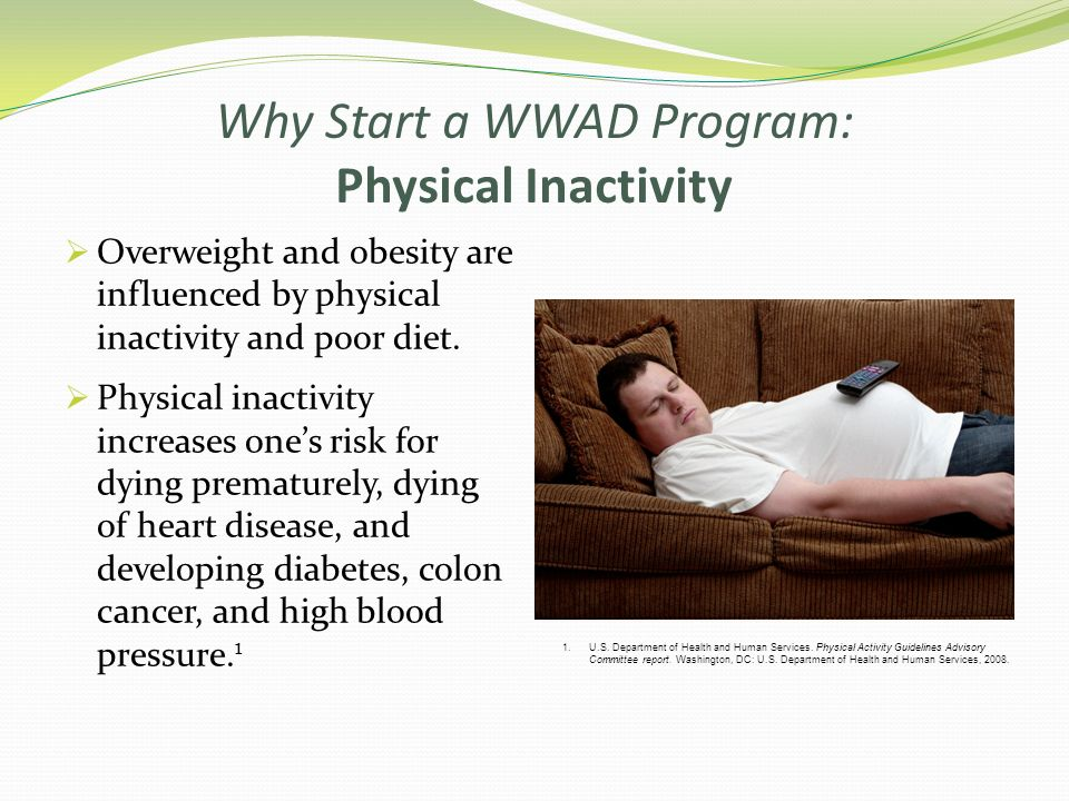 Why Start a WWAD Program: Physical Inactivity Overweight and obesity are influenced by physical inactivity and poor diet. Physical inactivity increase
