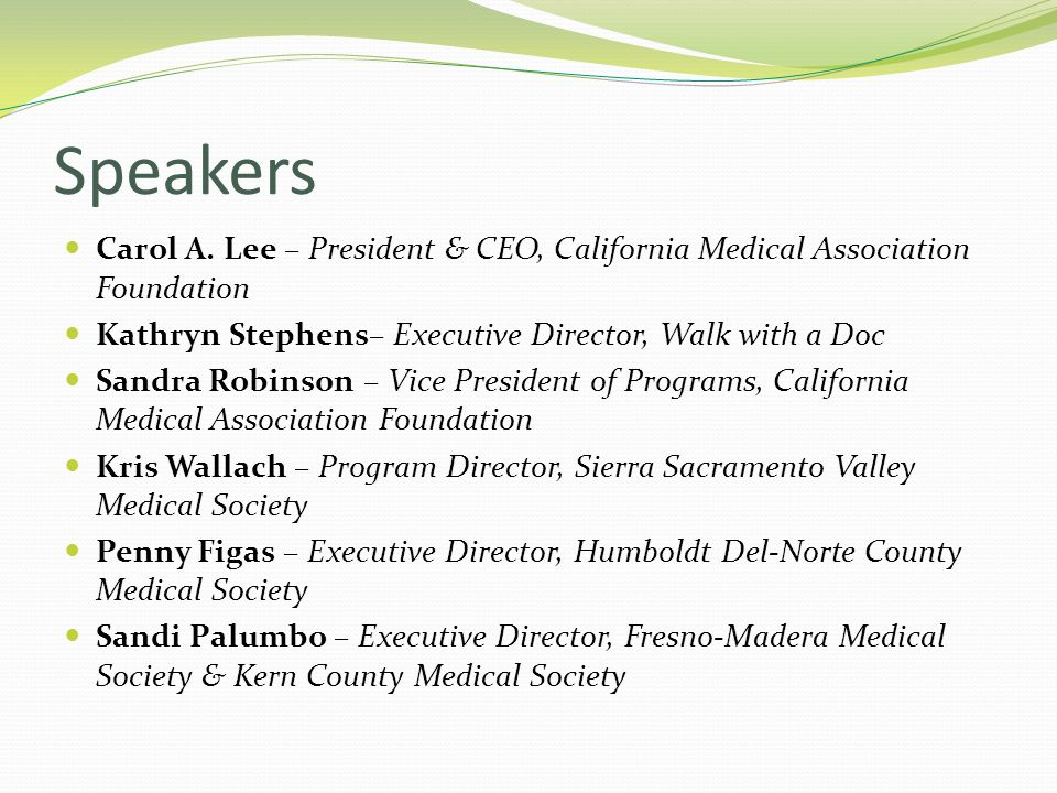 Speakers Carol A. Lee – President & CEO, California Medical Association Foundation Kathryn Stephens– Executive Director, Walk with a Doc Sandra Robins