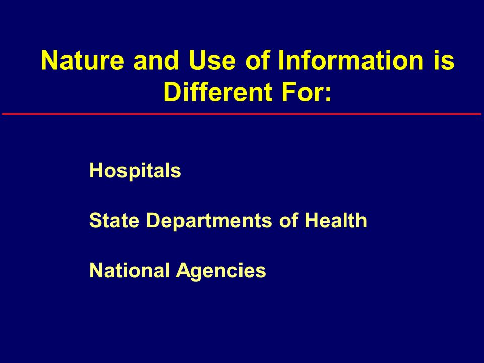 Nature and Use of Information is Different For: Hospitals State Departments of Health National Agencies