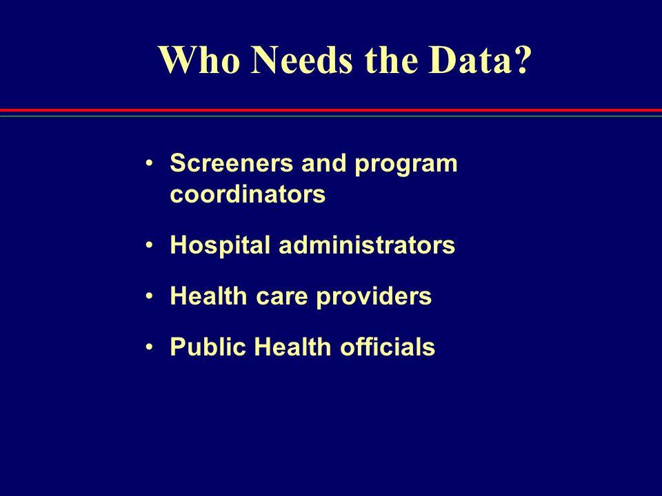 Who Needs the Data? Screeners and program coordinators Hospital administrators Health care providers Public Health officials