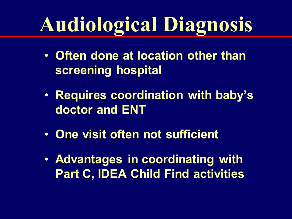 Audiological Diagnosis Often done at location other than screening hospital Requires coordination with babys doctor and ENT One visit often not suffic