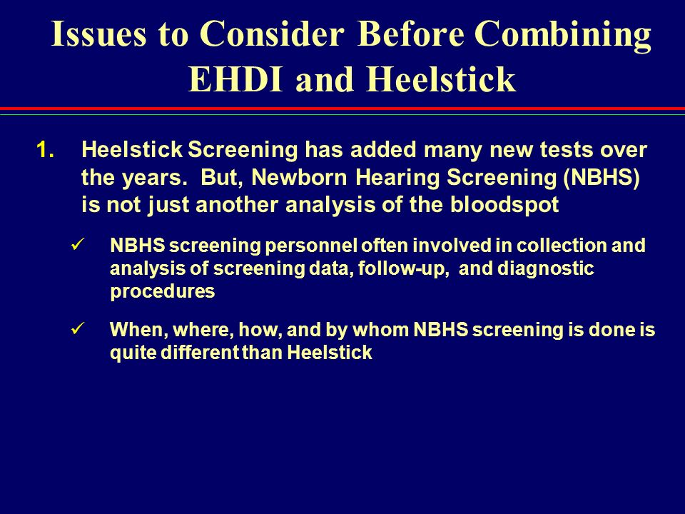 Issues to Consider Before Combining EHDI and Heelstick 1.Heelstick Screening has added many new tests over the years. But, Newborn Hearing Screening (