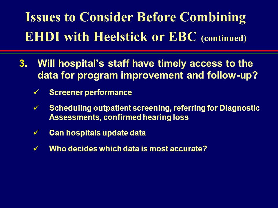 Issues to Consider Before Combining EHDI with Heelstick or EBC (continued) 3.Will hospitals staff have timely access to the data for program improveme